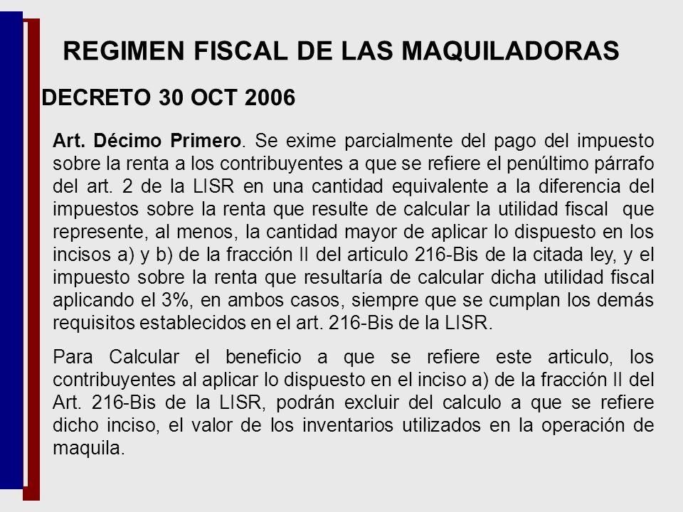 DECRETO 30 OCT 2006 REGIMEN FISCAL DE LAS MAQUILADORAS Art. Décimo Primero. Se exime parcialmente del pago del impuesto sobre la renta a los contribuy