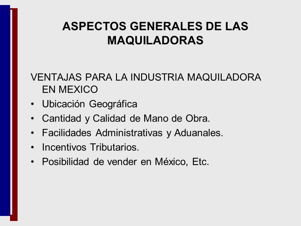 VENTAJAS PARA LA INDUSTRIA MAQUILADORA EN MEXICO Ubicación Geográfica Cantidad y Calidad de Mano de Obra. Facilidades Administrativas y Aduanales. Inc