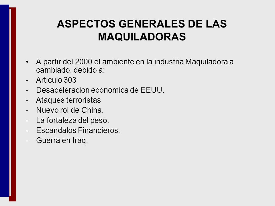A partir del 2000 el ambiente en la industria Maquiladora a cambiado, debido a: -Articulo 303 -Desaceleracion economica de EEUU. -Ataques terroristas