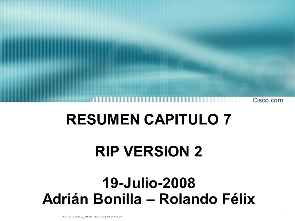 1 © 2004, Cisco Systems, Inc. All rights reserved. RESUMEN CAPITULO 7 RIP VERSION 2 19-Julio-2008 Adrián Bonilla – Rolando Félix