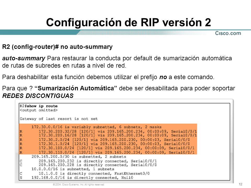 12 © 2004, Cisco Systems, Inc. All rights reserved. Configuración de RIP versión 2 R2 (config-router)# no auto-summary auto-summary Para restaurar la
