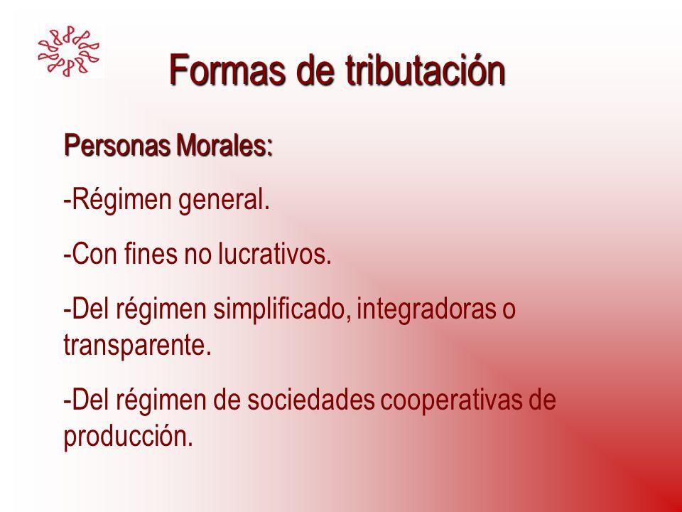 Formas de tributación Personas Morales: -Régimen general. -Con fines no lucrativos. -Del régimen simplificado, integradoras o transparente. -Del régim