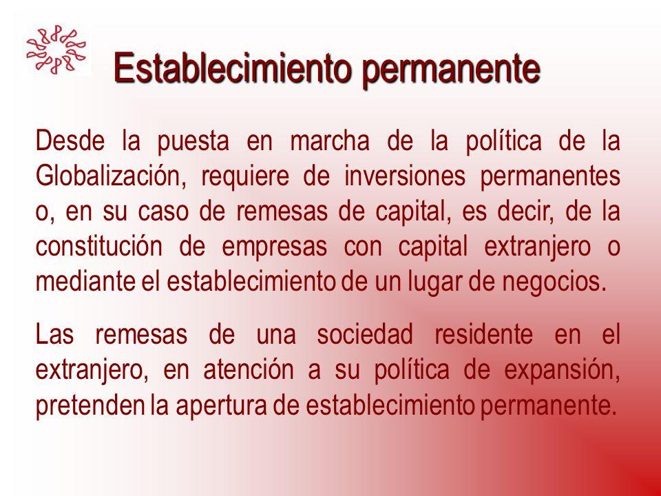 Establecimiento permanente Desde la puesta en marcha de la política de la Globalización, requiere de inversiones permanentes o, en su caso de remesas