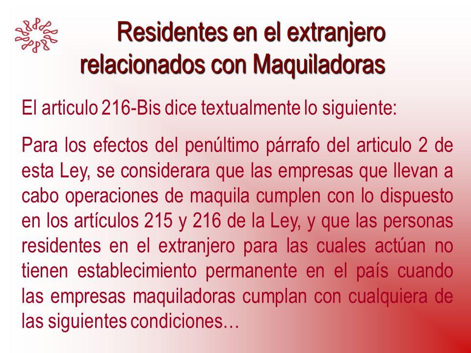 Residentes en el extranjero relacionados con Maquiladoras Residentes en el extranjero relacionados con Maquiladoras El articulo 216-Bis dice textualme