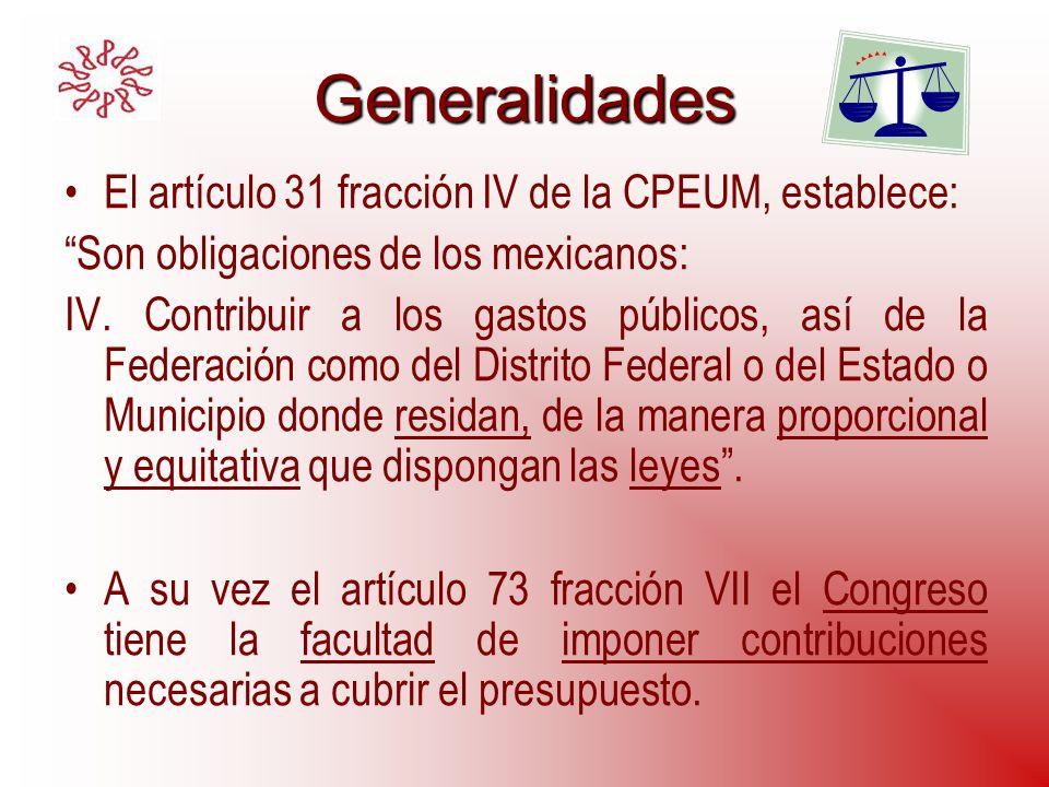 Generalidades El artículo 31 fracción IV de la CPEUM, establece: Son obligaciones de los mexicanos: IV. Contribuir a los gastos públicos, así de la Fe