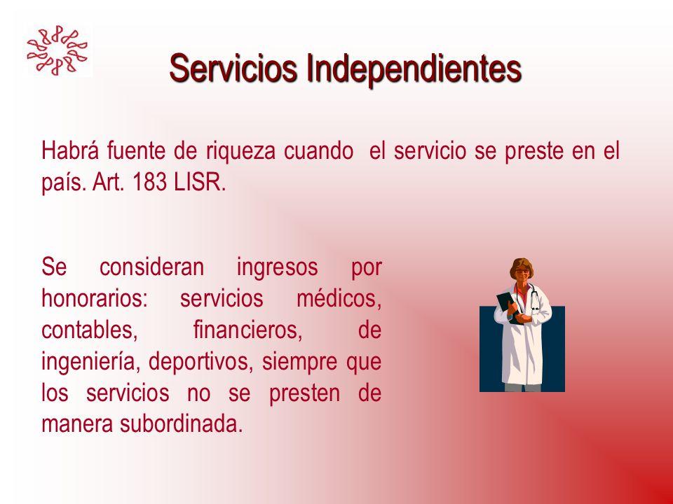 Servicios Independientes Servicios Independientes Habrá fuente de riqueza cuando el servicio se preste en el país. Art. 183 LISR. Se consideran ingres