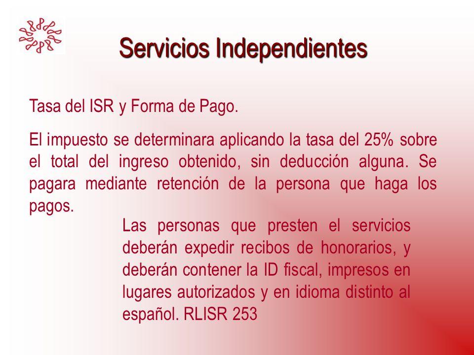 Servicios Independientes Servicios Independientes Tasa del ISR y Forma de Pago. El impuesto se determinara aplicando la tasa del 25% sobre el total de