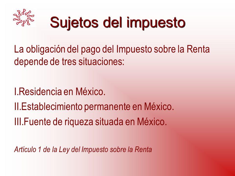 Sujetos del impuesto La obligación del pago del Impuesto sobre la Renta depende de tres situaciones: I.Residencia en México. II.Establecimiento perman