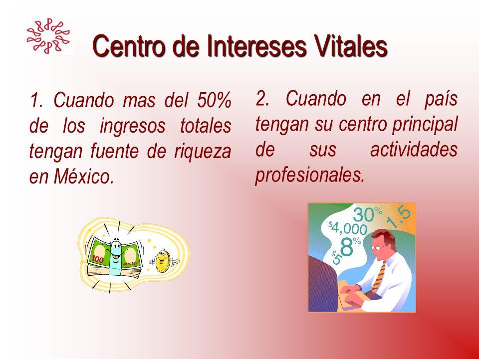 Centro de Intereses Vitales 1. Cuando mas del 50% de los ingresos totales tengan fuente de riqueza en México. 2. Cuando en el país tengan su centro pr