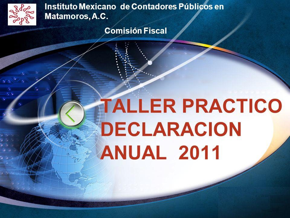 LOGO Edit your company slogan TALLER PRACTICO DECLARACION ANUAL 2011 Instituto Mexicano de Contadores Públicos en Matamoros, A.C. Comisión Fiscal