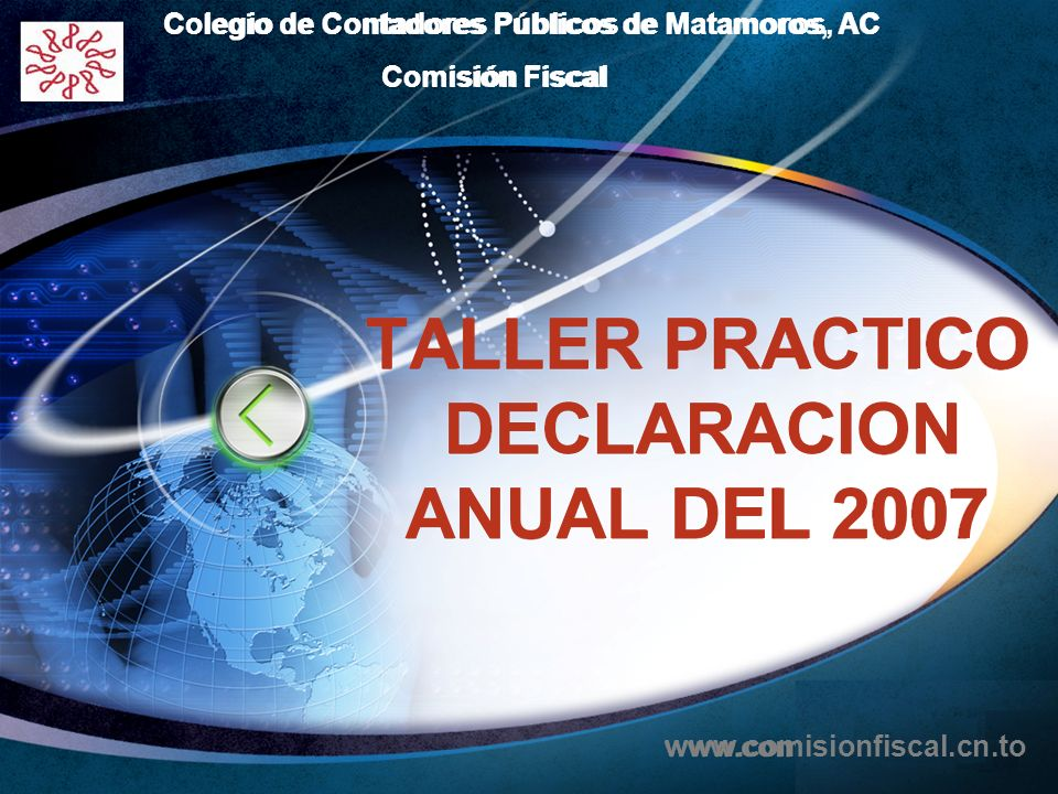 LOGO Edit your company slogan TALLER PRACTICO DECLARACION ANUAL DEL 2007 Colegio de Contadores Públicos de Matamoros, AC Comisión Fiscal www.comisionf