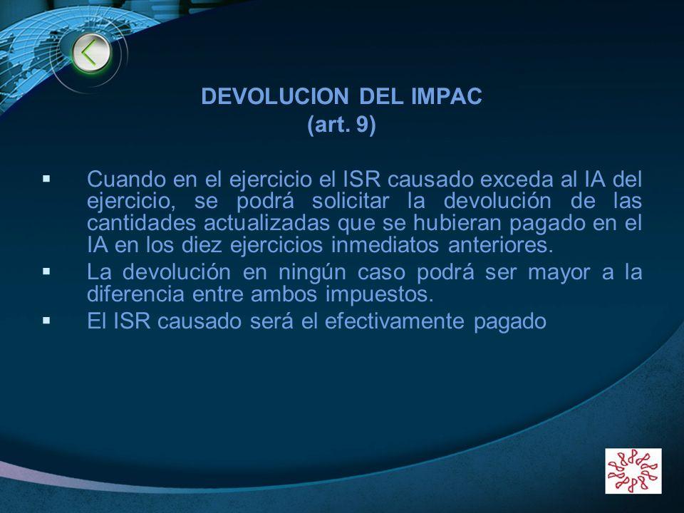 LOGO DEVOLUCION DEL IMPAC (art. 9) Cuando en el ejercicio el ISR causado exceda al IA del ejercicio, se podrá solicitar la devolución de las cantidade