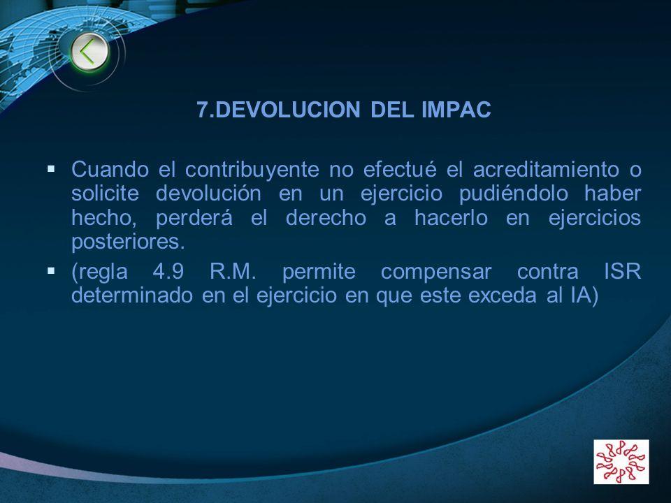 LOGO 7.DEVOLUCION DEL IMPAC Cuando el contribuyente no efectué el acreditamiento o solicite devolución en un ejercicio pudiéndolo haber hecho, perderá