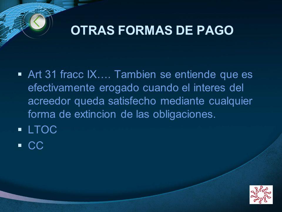LOGO OTRAS FORMAS DE PAGO Art 31 fracc IX…. Tambien se entiende que es efectivamente erogado cuando el interes del acreedor queda satisfecho mediante