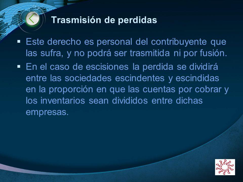 LOGO Trasmisión de perdidas Este derecho es personal del contribuyente que las sufra, y no podrá ser trasmitida ni por fusión. En el caso de escisione