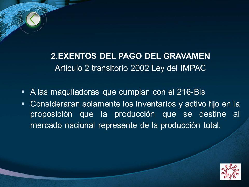 LOGO 2.EXENTOS DEL PAGO DEL GRAVAMEN Articulo 2 transitorio 2002 Ley del IMPAC A las maquiladoras que cumplan con el 216-Bis Consideraran solamente lo