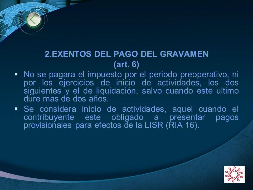 LOGO 2.EXENTOS DEL PAGO DEL GRAVAMEN (art. 6) No se pagara el impuesto por el periodo preoperativo, ni por los ejercicios de inicio de actividades, lo