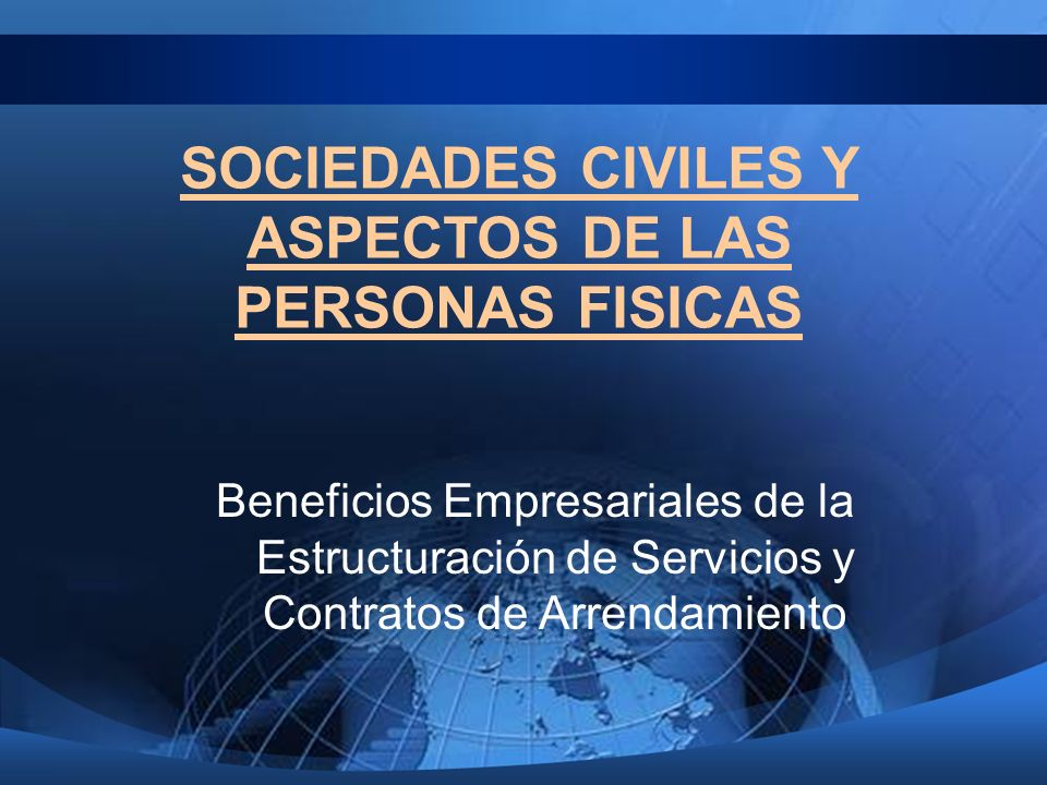 SOCIEDADES CIVILES Y ASPECTOS DE LAS PERSONAS FISICAS Beneficios Empresariales de la Estructuración de Servicios y Contratos de Arrendamiento