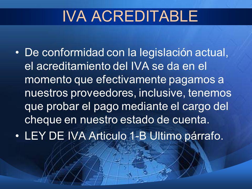 IVA ACREDITABLE De conformidad con la legislación actual, el acreditamiento del IVA se da en el momento que efectivamente pagamos a nuestros proveedor