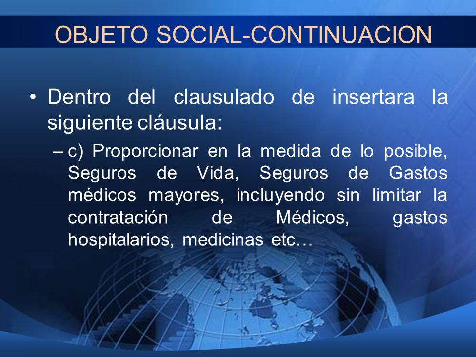 OBJETO SOCIAL-CONTINUACION Dentro del clausulado de insertara la siguiente cláusula: –c) Proporcionar en la medida de lo posible, Seguros de Vida, Seg