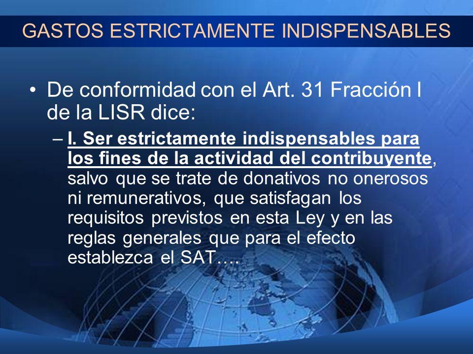 GASTOS ESTRICTAMENTE INDISPENSABLES De conformidad con el Art. 31 Fracción I de la LISR dice: –I. Ser estrictamente indispensables para los fines de l