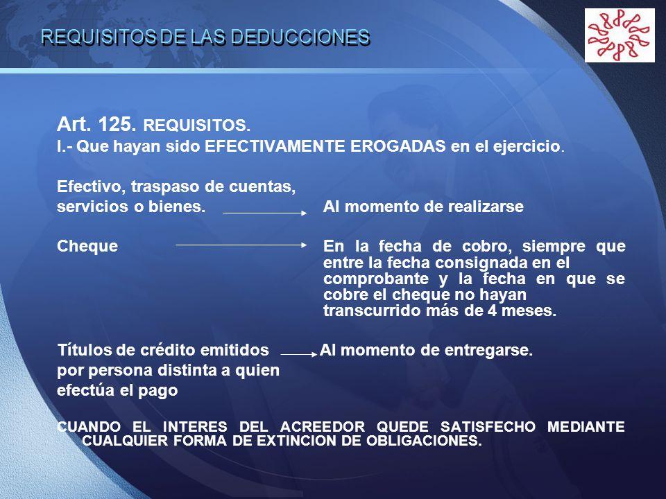 LOGO REQUISITOS DE LAS DEDUCCIONES Art. 125. REQUISITOS. I.- Que hayan sido EFECTIVAMENTE EROGADAS en el ejercicio. Efectivo, traspaso de cuentas, ser