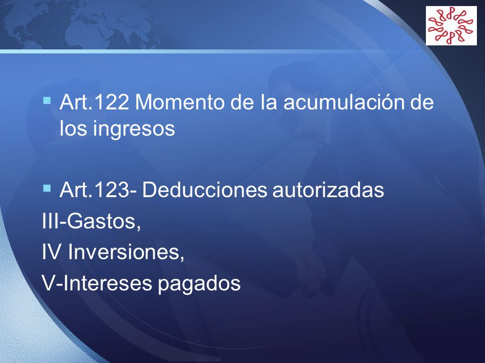 LOGO Art.122 Momento de la acumulación de los ingresos Art.123- Deducciones autorizadas III-Gastos, IV Inversiones, V-Intereses pagados