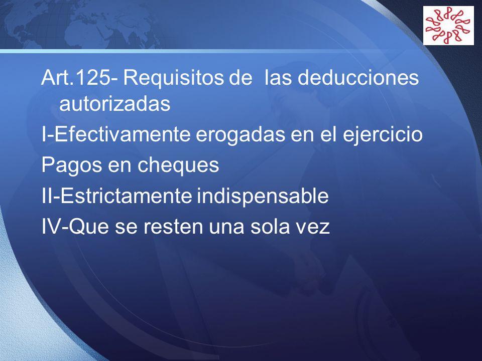 LOGO Art.125- Requisitos de las deducciones autorizadas I-Efectivamente erogadas en el ejercicio Pagos en cheques II-Estrictamente indispensable IV-Qu