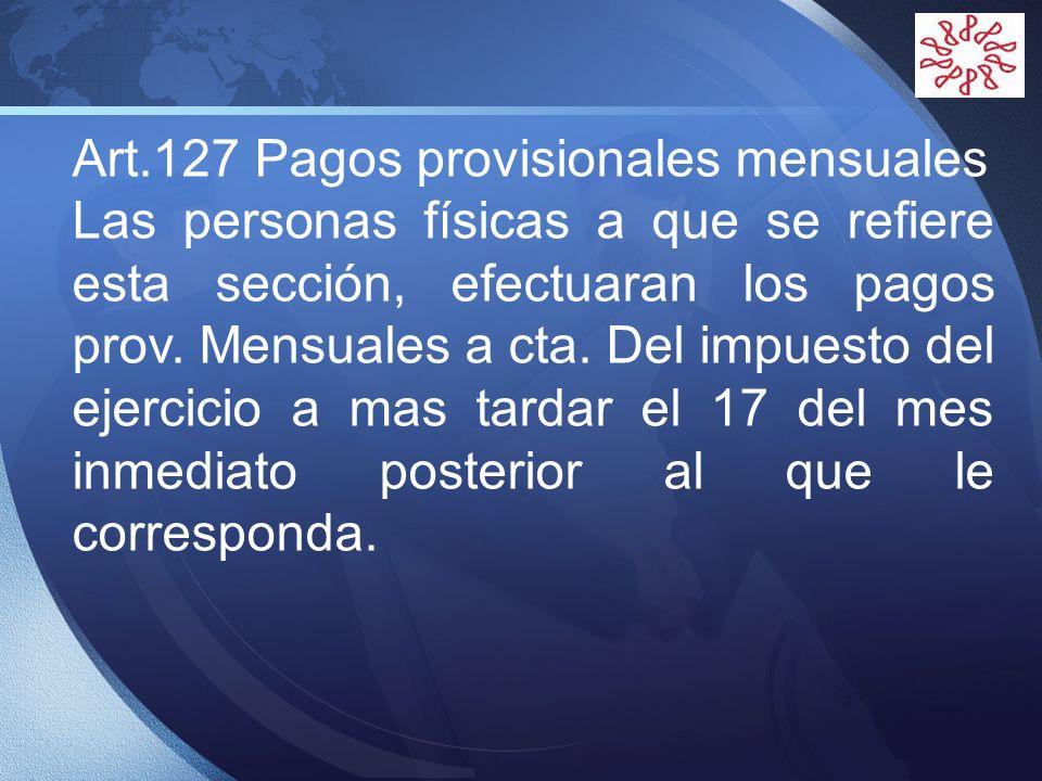 LOGO Art.127 Pagos provisionales mensuales Las personas físicas a que se refiere esta sección, efectuaran los pagos prov. Mensuales a cta. Del impuest