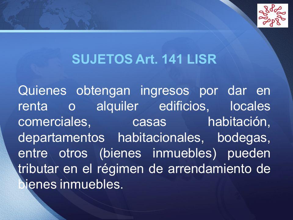 LOGO SUJETOS Art. 141 LISR Quienes obtengan ingresos por dar en renta o alquiler edificios, locales comerciales, casas habitación, departamentos habit