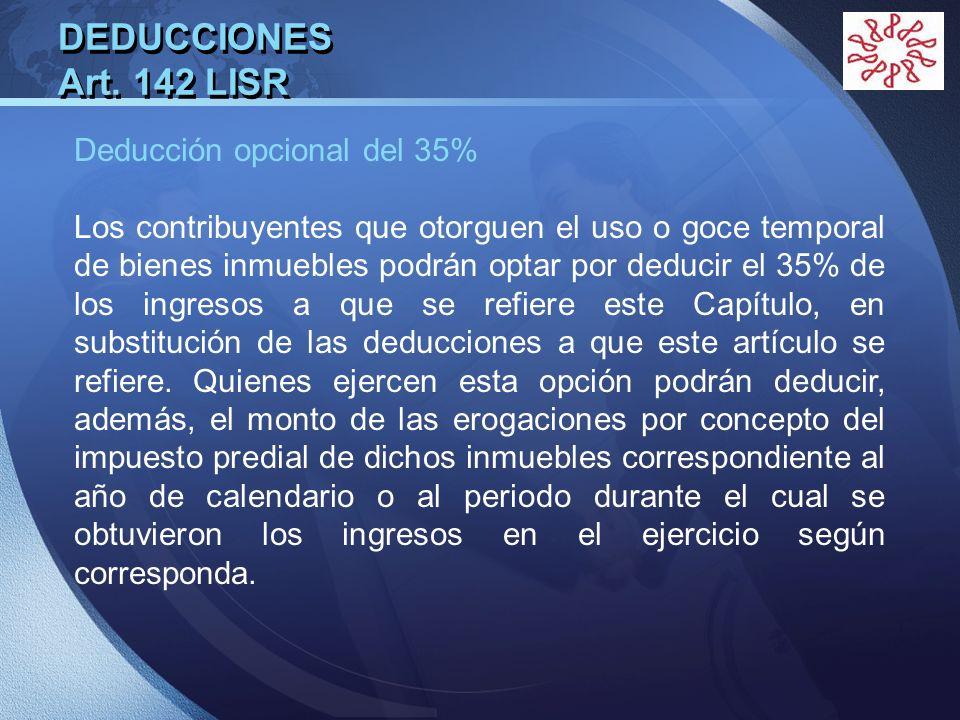LOGO DEDUCCIONES Art. 142 LISR Deducción opcional del 35% Los contribuyentes que otorguen el uso o goce temporal de bienes inmuebles podrán optar por