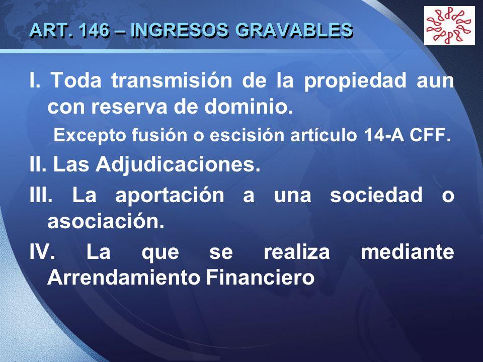 LOGO ART. 146 – INGRESOS GRAVABLES I. Toda transmisión de la propiedad aun con reserva de dominio. Excepto fusión o escisión artículo 14-A CFF. II. La
