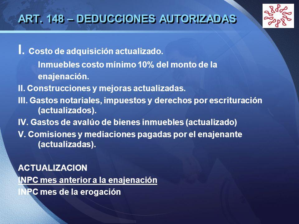 LOGO ART. 148 – DEDUCCIONES AUTORIZADAS I. Costo de adquisición actualizado. Inmuebles costo mínimo 10% del monto de la enajenación. II. Construccione