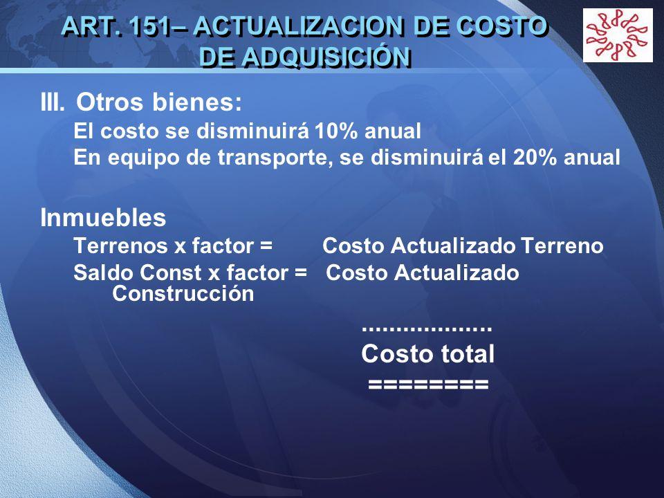 LOGO ART. 151– ACTUALIZACION DE COSTO DE ADQUISICIÓN III. Otros bienes: El costo se disminuirá 10% anual En equipo de transporte, se disminuirá el 20%