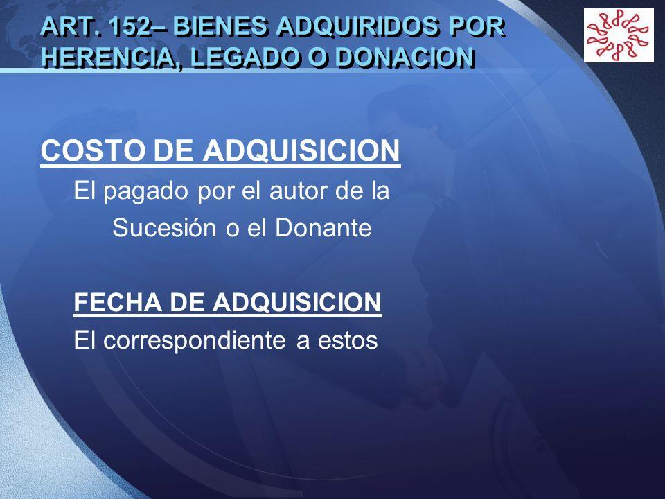 LOGO ART. 152– BIENES ADQUIRIDOS POR HERENCIA, LEGADO O DONACION COSTO DE ADQUISICION El pagado por el autor de la Sucesión o el Donante FECHA DE ADQU