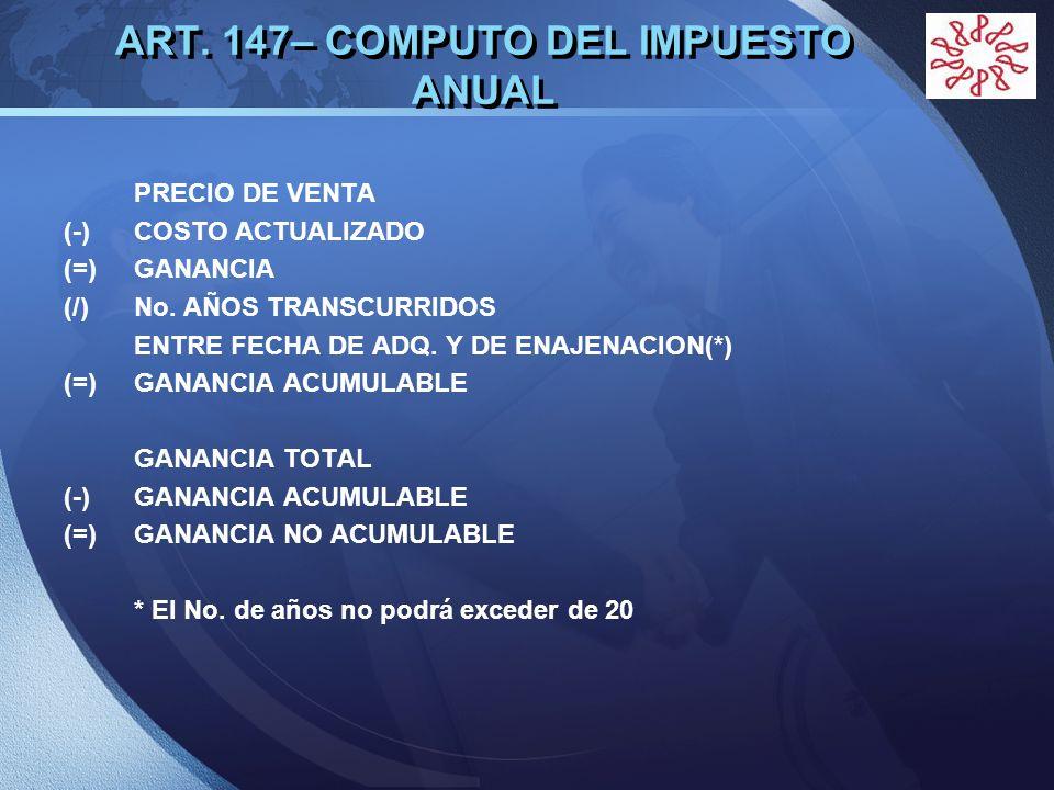 LOGO ART. 147– COMPUTO DEL IMPUESTO ANUAL PRECIO DE VENTA (-) COSTO ACTUALIZADO (=) GANANCIA (/) No. AÑOS TRANSCURRIDOS ENTRE FECHA DE ADQ. Y DE ENAJE
