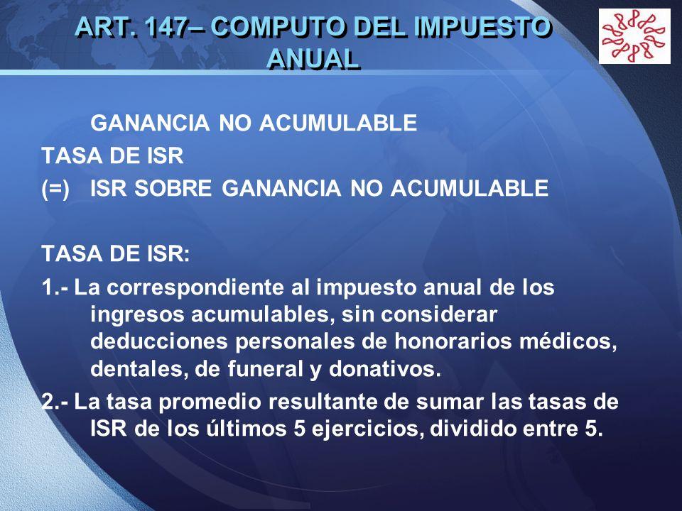 LOGO ART. 147– COMPUTO DEL IMPUESTO ANUAL GANANCIA NO ACUMULABLE TASA DE ISR (=)ISR SOBRE GANANCIA NO ACUMULABLE TASA DE ISR: 1.- La correspondiente a