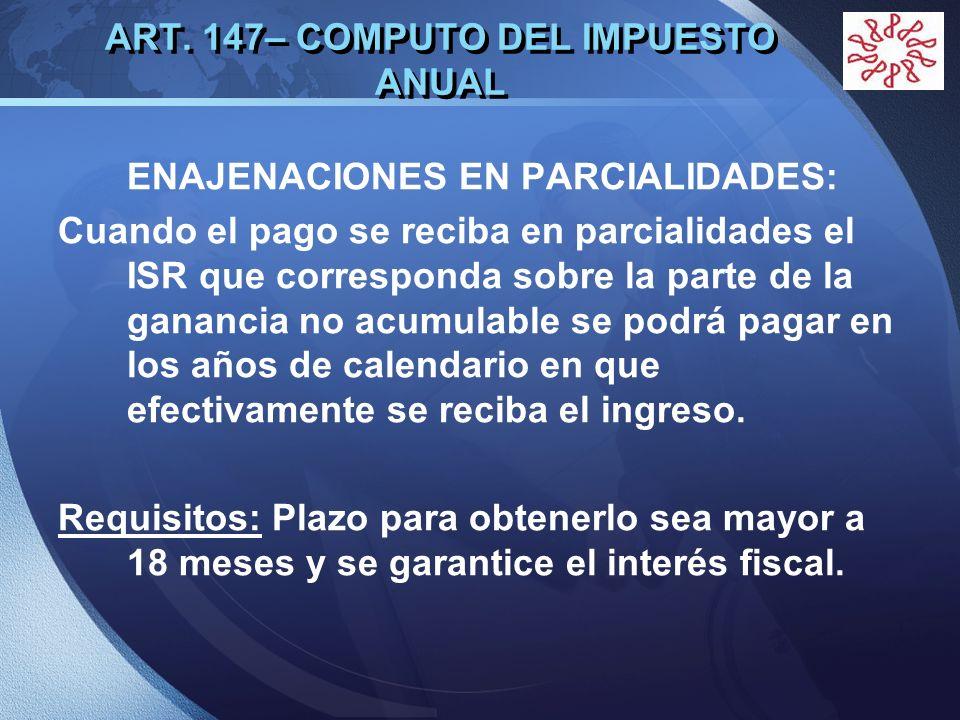 LOGO ART. 147– COMPUTO DEL IMPUESTO ANUAL ENAJENACIONES EN PARCIALIDADES: Cuando el pago se reciba en parcialidades el ISR que corresponda sobre la pa