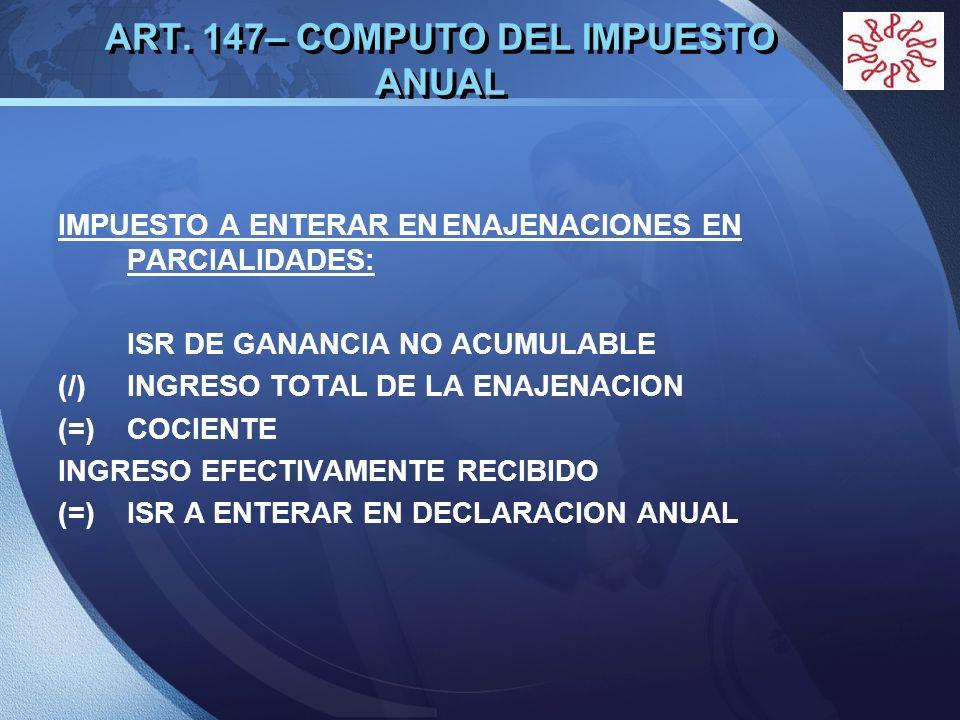 LOGO ART. 147– COMPUTO DEL IMPUESTO ANUAL IMPUESTO A ENTERAR ENENAJENACIONES EN PARCIALIDADES: ISR DE GANANCIA NO ACUMULABLE (/) INGRESO TOTAL DE LA E