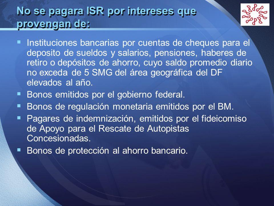LOGO No se pagara ISR por intereses que provengan de: Instituciones bancarias por cuentas de cheques para el deposito de sueldos y salarios, pensiones