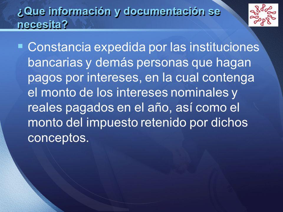 LOGO ¿Que información y documentación se necesita? Constancia expedida por las instituciones bancarias y demás personas que hagan pagos por intereses,