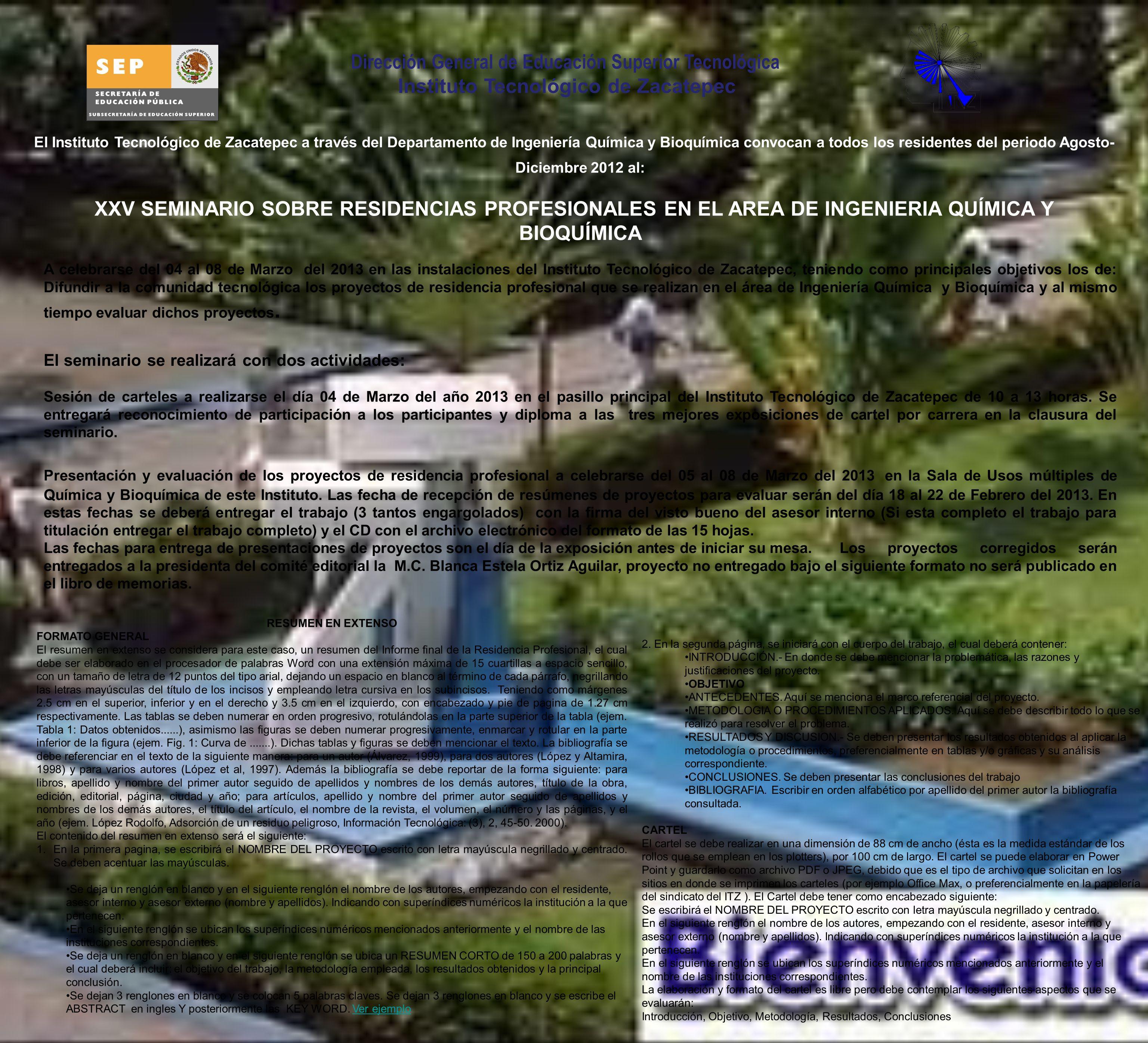 El Instituto Tecnológico de Zacatepec a través del Departamento de Ingeniería Química y Bioquímica convocan a todos los residentes del periodo Agosto- Diciembre 2012 al: XXV SEMINARIO SOBRE RESIDENCIAS PROFESIONALES EN EL AREA DE INGENIERIA QUÍMICA Y BIOQUÍMICA A celebrarse del 04 al 08 de Marzo del 2013 en las instalaciones del Instituto Tecnológico de Zacatepec, teniendo como principales objetivos los de: Difundir a la comunidad tecnológica los proyectos de residencia profesional que se realizan en el área de Ingeniería Química y Bioquímica y al mismo tiempo evaluar dichos proyectos.