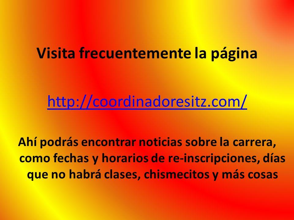 Visita frecuentemente la página http://coordinadoresitz.com/ Ahí podrás encontrar noticias sobre la carrera, como fechas y horarios de re-inscripcione
