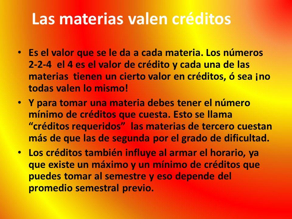 Las materias valen créditos Es el valor que se le da a cada materia. Los números 2-2-4 el 4 es el valor de crédito y cada una de las materias tienen u