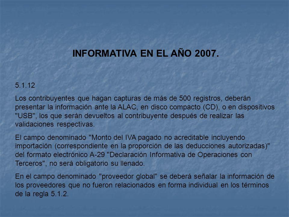 INFORMATIVA EN EL AÑO 2007. 5.1.12 Los contribuyentes que hagan capturas de más de 500 registros, deberán presentar la información ante la ALAC, en di
