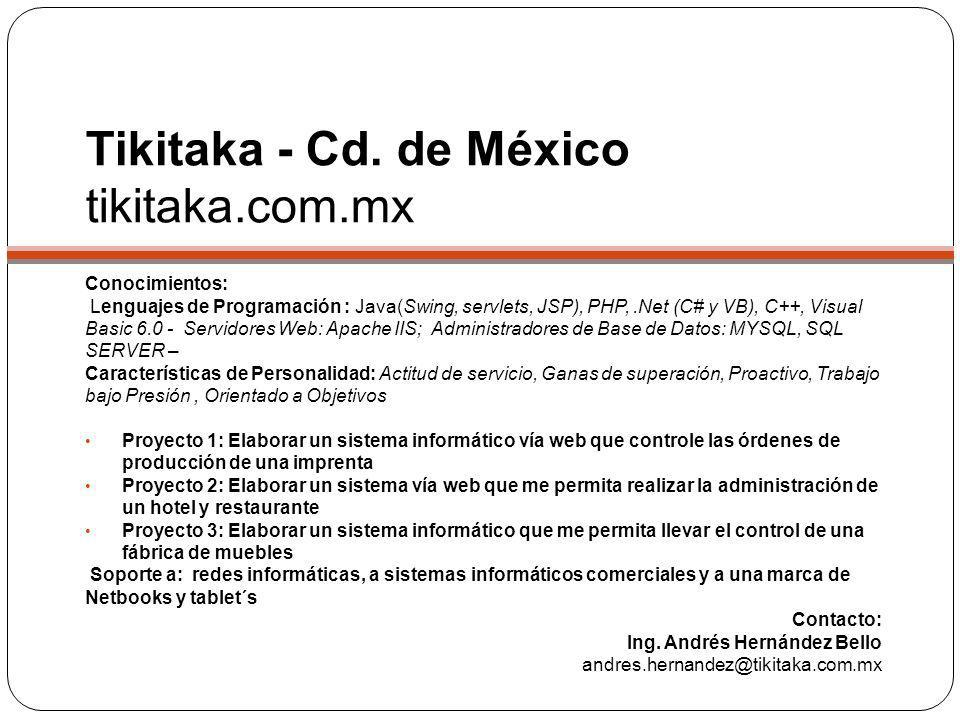 Tikitaka - Cd. de México tikitaka.com.mx Conocimientos: Lenguajes de Programación : Java(Swing, servlets, JSP), PHP,.Net (C# y VB), C++, Visual Basic