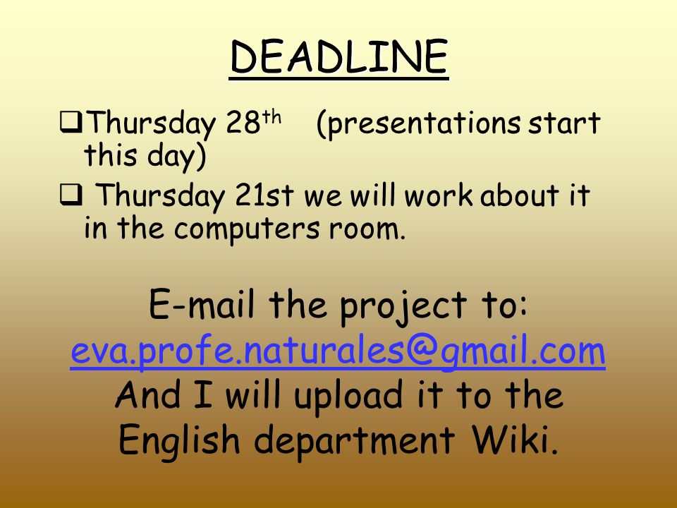 DEADLINE Thursday 28 th (presentations start this day) Thursday 21st we will work about it in the computers room.