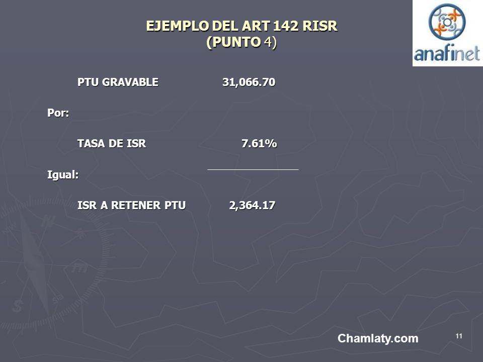 11 EJEMPLO DEL ART 142 RISR (PUNTO 4) PTU GRAVABLE 31,066.70 Por: TASA DE ISR 7.61% Igual: ISR A RETENER PTU 2,364.17 Chamlaty.com