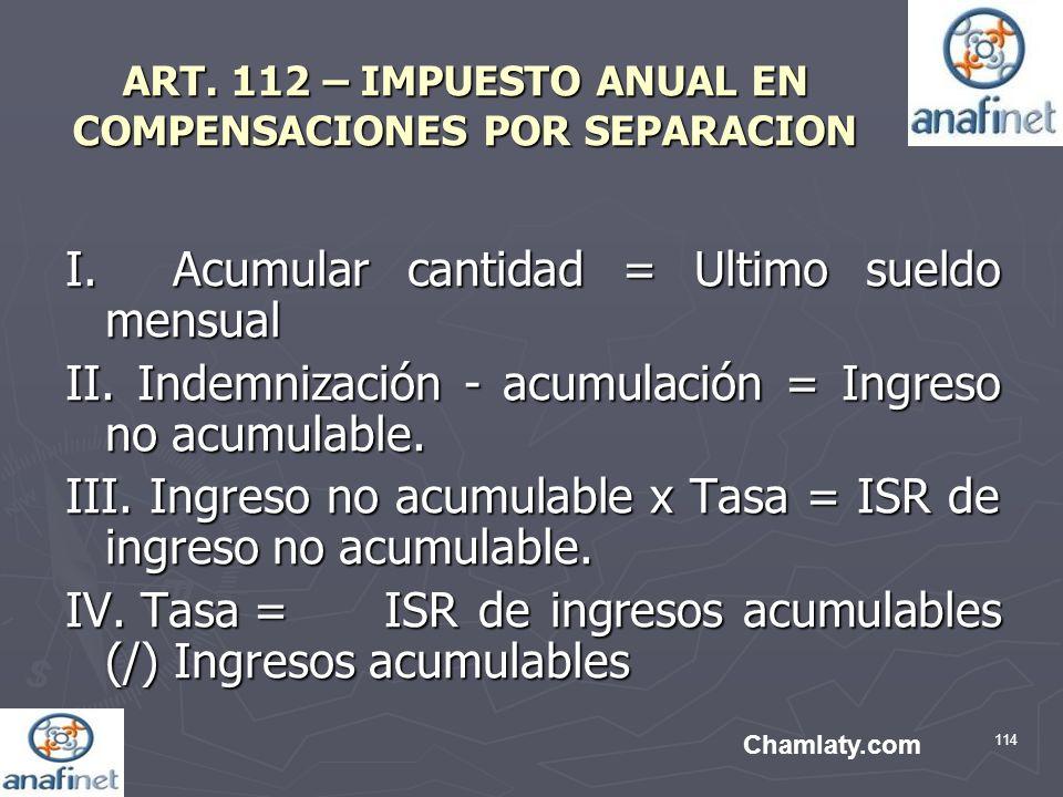 114 ART. 112 – IMPUESTO ANUAL EN COMPENSACIONES POR SEPARACION I. Acumular cantidad = Ultimo sueldo mensual II. Indemnización - acumulación = Ingreso