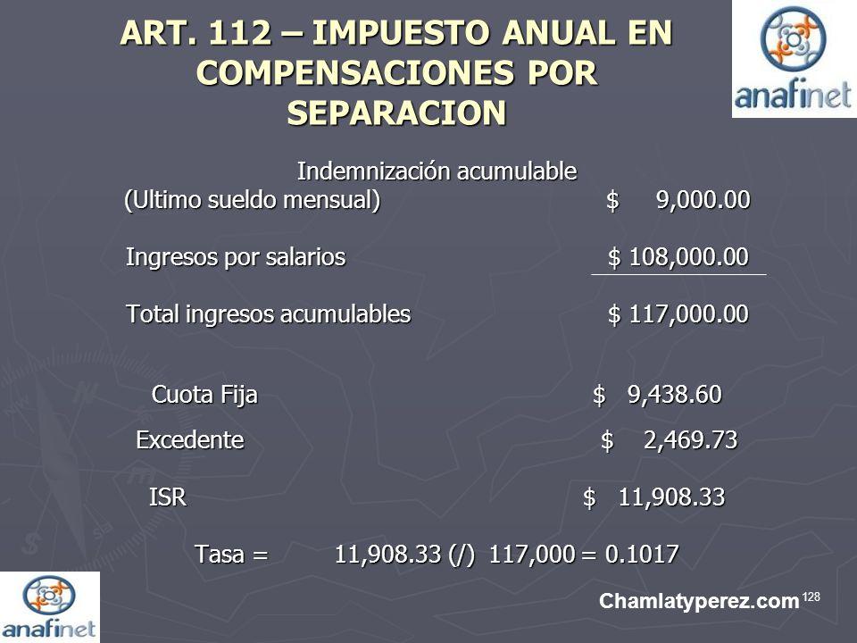128 ART. 112 – IMPUESTO ANUAL EN COMPENSACIONES POR SEPARACION Indemnización acumulable (Ultimo sueldo mensual)$ 9,000.00 Ingresos por salarios $ 108,